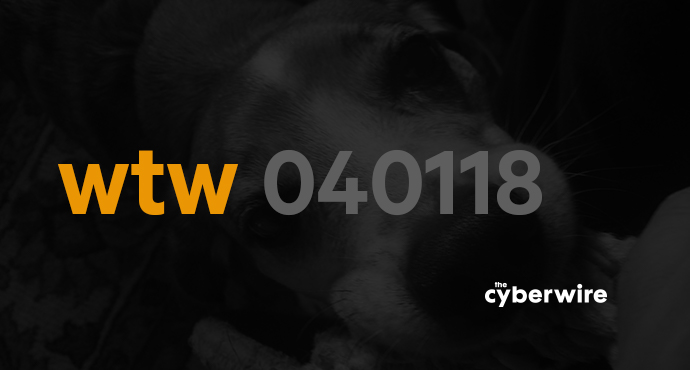 The CyberWire Week that Was 4.1.18